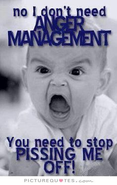 No I don't need anger management. You need to stop pissing me off. Picture Quotes.