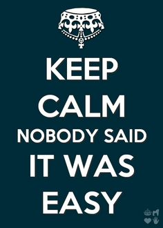 NOBODY SAID IT WAS EASY. It is not easy. Love this saying.