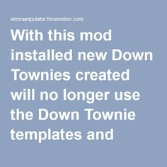With this mod installed new Down Townies created will no longer use the Down Townie templates and instead will be created from CAS's templates(like normal Townies are created). Existing Down Townies will not be affected by this mod. Sims 2, Templates, Tools, Stencils, Instruments, Vorlage, Models