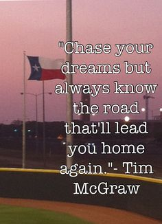 chase your dreams but always know the road that'll lead you home again-tim mcgraw.