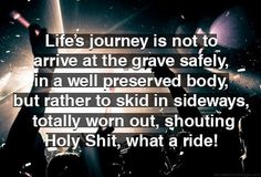 Life's journey is not to arrive at the grave safely in a well preserved body, but rather to skid in sideways totally worn out shouting HOLY SHIT WHAT A RIDE!