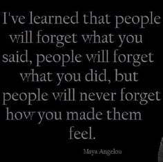 People Forget What You Said Not How You Made Them Feel
