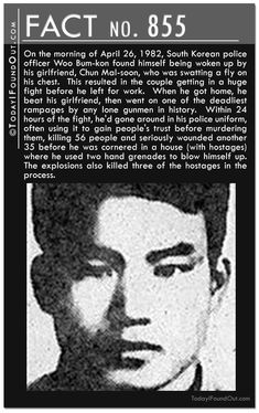 Fact 855: On the morning of April 26, 1982, South Korean police officer Woo Bum-kon found himself being woken up by his girlfriend, Chun Mal-soon, who was swatting a fly on his chest.  This resulted in the couple getting in a huge fight before he left for work.  When he got home, he beat his girlfriend, then went on one of the deadliest rampages by any lone gunmen in history.  Within 24 hours of the fight, he'd gone around in his police uniform, often using it to gain people's trust before m