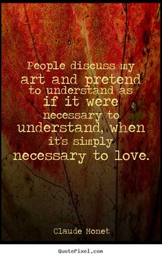 Claude Monet picture quotes - People discuss my art and pretend to understand as if it were necessary.. - Love quote