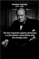 The best argument against democracy is a five-minute conversation with the average voter. (Winston Churchill, 1874 - 1965)
