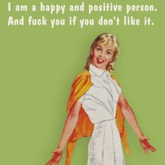 I am a happy and positive person. And fuck you if you don't like it