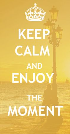 Keep Calm and Enjoy The Moment #keepcalm