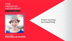 From Acting to Coaching with Michelle Ward - The Meaning Movement