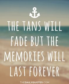 The tans will fade but the memories will last forever. thedailyquotes.com