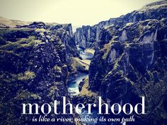 Motherhood is a river, a wild river, a long river, a changing river.