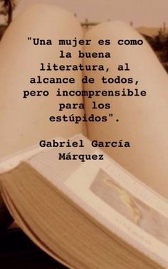 A woman is like good literature, within reach of all, but incomprehensible to the stupid.Gabriel Garcia Marquez Plus Life Quotes Love, Woman Quotes, Book Quotes, Great Quotes, Quotes To Live By, Me Quotes, Inspirational Quotes, Neruda Quotes, Photo Quotes