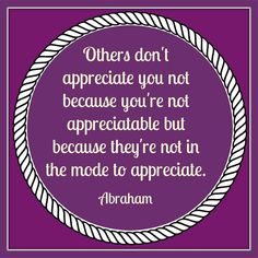 Others don't appreciate you not because you're not appreciatable but because they're not in the mode to appreciate. Abraham-Hicks Quotes (AHQ2989) #relationship #appreciation