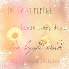 A beautiful motto to live by Xx --Live every moment --Laugh every day --Love beyond words I think that sums it all up Xx Photo credit: Thanks to Nina Matthews Photography Mottos To Live By, Dear Self, You Make Me Happy, Beyond Words, She Song, Joy And Happiness, Happy Smile, Peach Colors, Good Advice