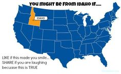 You Might Be From Idaho If… SO FUNNY! All True!! You also might spell because..like this becuase.