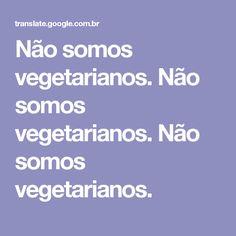 Não somos vegetarianos. Não somos vegetarianos. Não somos vegetarianos.