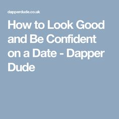 How to Look Good and Be Confident on a Date - Dapper Dude