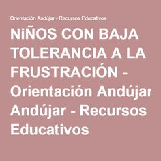 NiÑOS CON BAJA TOLERANCIA A LA FRUSTRACIÓN - Orientación Andújar - Recursos Educativos
