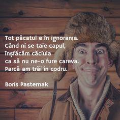 Tot păcatul e în ignoranța.  Când ni se taie capul,  înșfăcăm căciula  ca să nu ne-o fure careva.  Parcă am trăi în codru.   Boris Pasternak