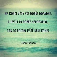 Na konci vždy vše dobře dopadne. A jestli to dobře nedopadlo, tak to potom j. In the end, everything always goes well. And if it didn't work out well, then it's not over yet. Sad Quotes, Motivational Quotes, Life Quotes, Inspirational Quotes, Words Can Hurt, Cool Words, Interesting Quotes, John Lennon, Favorite Quotes