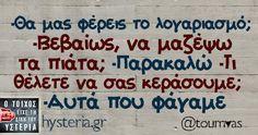 -Θα μας φέρεις το λογαριασμό; -Βεβαίως, να μαζέψω τα πιάτα; -Παρακαλώ -Τι  θέλετε να σας κεράσουμε; -Αυτά που φάγαμε Funny Greek, Free Therapy, Greek Quotes, Wallpaper Quotes, Funny Stuff, Wisdom, Words, Memes, Humor
