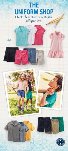 GIRLS UNIFORM CHECKLIST: •Pick a few polo shirts in classic uniform colors – plus pink! •Roll call: Shorts… here! Up for play, down for dress-code cool •Smart, schoolgirl dresses for extra easy days  BOYS UNIFORM CHECKLIST: •A polo a day (plus a few stripes to spare!) •Short supply: Khaki, navy & more for baby, toddler and kid boys •Socks, undies & accessories to make it through to Friday  Visit us to check these off today!