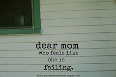 dear mom who feels like she is failing - a letter of encouragement and hope. I needed to hear this and I think a few of my mommy friends might, too.