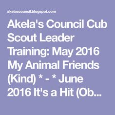 Akela's Council Cub Scout Leader Training: May 2016 My Animal Friends (Kind) * - * June 2016 It's a Hit (Obedient)