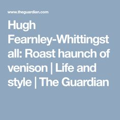 Hugh Fearnley-Whittingstall: Roast haunch of venison   Life and style   The Guardian