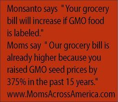 "Monsanto says ""Your Grocery Bill will increase if GMO foods are labelled"" Mom says ""Our grocery bill is already higher because you raised GMO seed prices 375% in the past 15 years."" http://www.momsacrossamerica.com/"