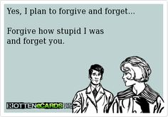 Yes, I plan to forgive and forget... Forgive how stupid I was and forget you.