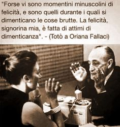 """""""Maybe there are miniscule moments of happiness. And it is during these one forgets the ugly things. Happiness, my dear lady, is made up of moments of forgetting."""" - (Totò to Oriana Fallaci)"""