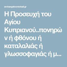 Η Προσευχή του Αγίου Κυπριανού..πονηρών ή φθόνου ή καταλαλιάς ή γλωσσοφαγιάς ή μαγείας.. | ΑΡΧΑΓΓΕΛΟΣ ΜΙΧΑΗΛ Orthodox Prayers, Religion, God, Life, Hacks, Quotes, Ideas, Decor, Dios
