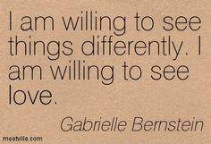 I am willing to see things differently. I am willing to see love. Gabrielle Bernstein