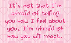 how to tell your crush you like him in person | ... of telling you how i feel about you i m afraid of how you will react