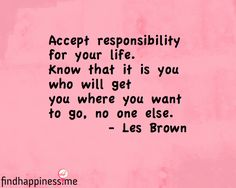 Accept responsibility for your life.  Know that it is you who will get you where you want to go, no one else. - Les Brown Quote