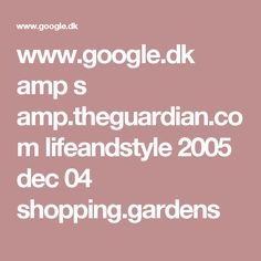 www.google.dk amp s amp.theguardian.com lifeandstyle 2005 dec 04 shopping.gardens