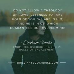 """""""Do not allow a theology of powerlessness to take hold of you. We are IN Him, and He is IN us, which gurantees our overcoming!"""" -Graham Cooke"""