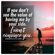 If you don';t see the value of having me by your side. I won't convince you. #quotes #values