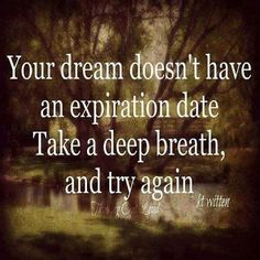 Your dream doesn't have an expiration date. Take a deep breath, and try again