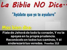 La Biblia no dice: ayúdate que yo te ayudaré.    Mas bien dice: Fíate de Jehová de todo tu corazón y no te apoyes en tu propia prudencia. Reconocelo en todos tus caminos, y el enderezará tus veredas.  Prov. 3.5,6