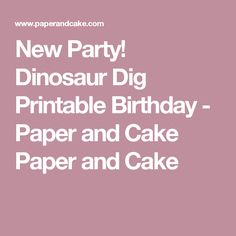 New Party! Dinosaur Dig Printable Birthday - Paper and Cake Paper and Cake