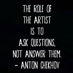 """""""The role of the artist is to ask questions, not answer them."""" ― Anton Chekhov #quote #art http://marketingtrw.com/blog/role-artist-ask-questions-not-answer-them-anton-chekhov-quote-art/"""