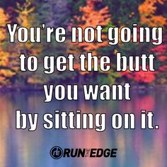 You're not going to get the butt you want by sitting on it. Running, quotes, inspiration, motivation, booty, bass.
