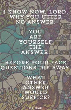 "C.S. Lewis - Till We Have Faces - ""I know now, Lord, why you utter no answer. You are yourself the answer. Before your face questions die away. What other answer would suffice?"""