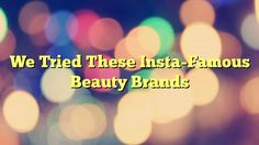 We Tried These Insta-Famous Beauty Brands - http://www.facebook.com/1444677875841839/posts/1626033767706248