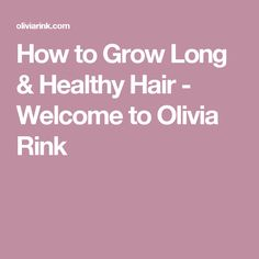 How to Grow Long & Healthy Hair - Welcome to Olivia Rink