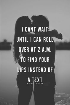 """I can't wait until I can roll over at 2 A.M. to find your lips instead of a text."" ♥"
