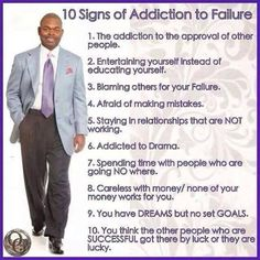 10 Signs of Addiction to Failure 1 the Addiction to the Approyal of Other People 2 Entertaining Yourself Instead of Educating Yourself 3 Blaming Others for Your Fallure 4 Afraid of Making Mlstakes 5 Staying in Relationships That Are NOT Working 6 Addicted Holton Buggs, Signs Of Addiction, Rags To Riches Stories, Blaming Others, Secret To Success, Self Help, Favorite Quotes, Inspirational Quotes, Motivational Quotes