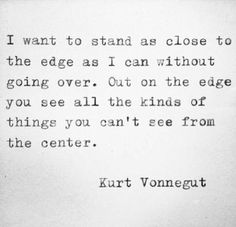 """I want to stand as close to the edge as I can without going over. Out on the edge you see all kinds of things you can't see from the center.""― Kurt Vonnegut, Player Piano"