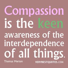Compassion quotes, Compassion is the keen awareness of the interdependence of all things. Daily Motivational Quotes, Inspirational Quotes, Thomas Merton Quotes, Quotes To Live By, Life Quotes, Qoutes, Compassion Quotes, A Course In Miracles, Special Education